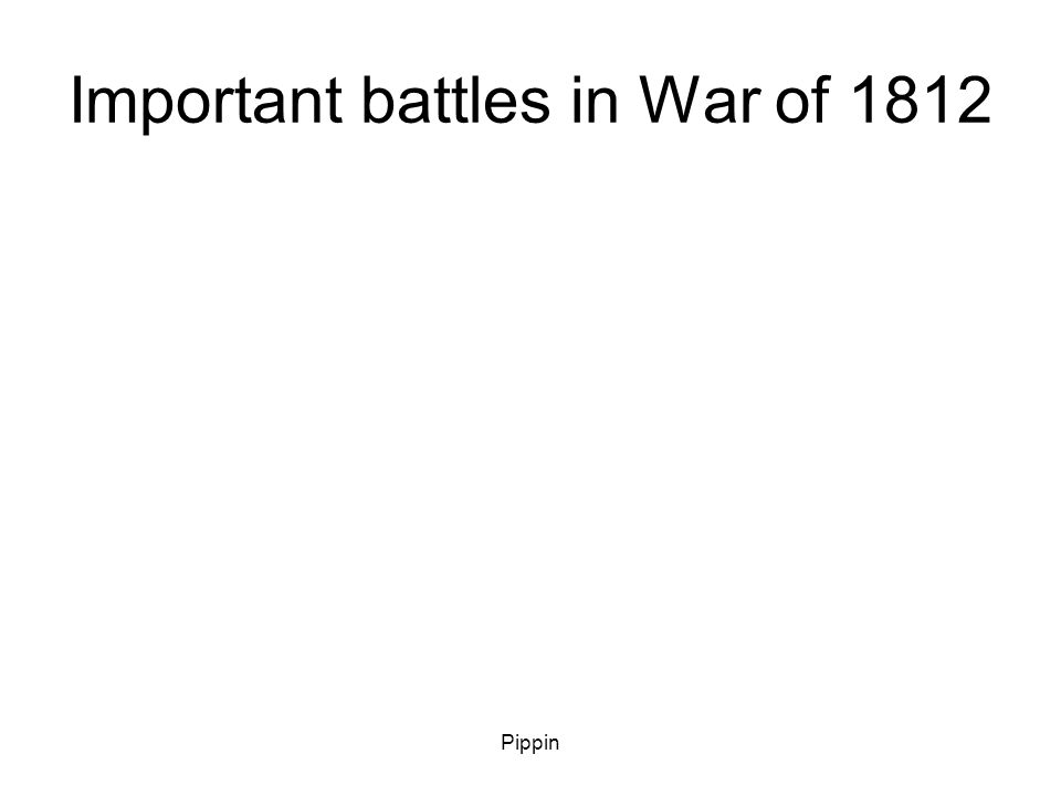 Pippin Important battles in War of 1812