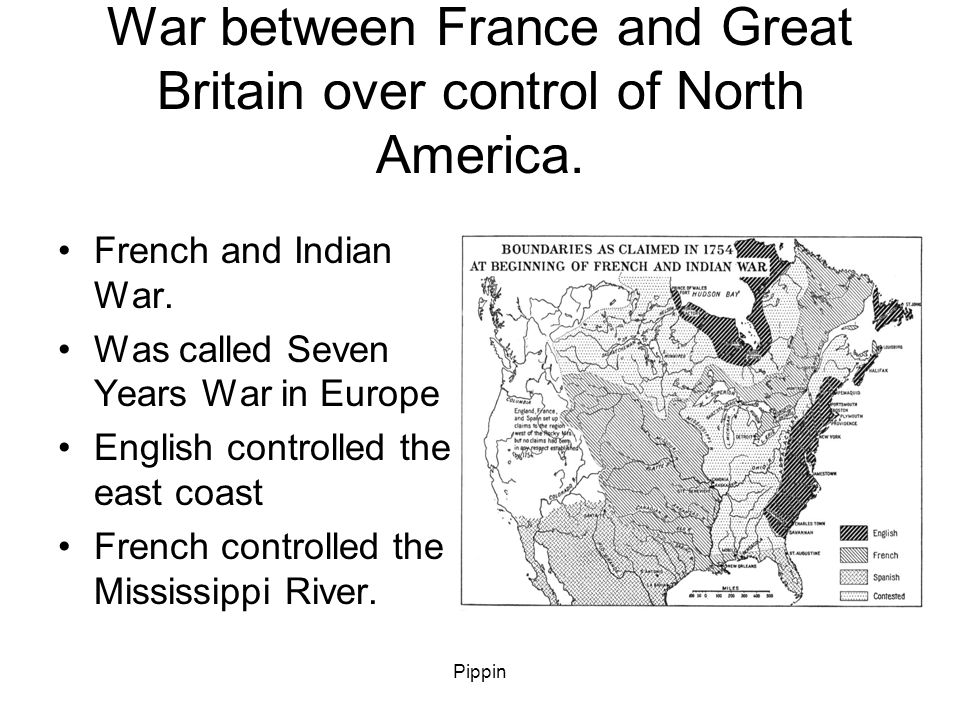 Pippin War between France and Great Britain over control of North America.