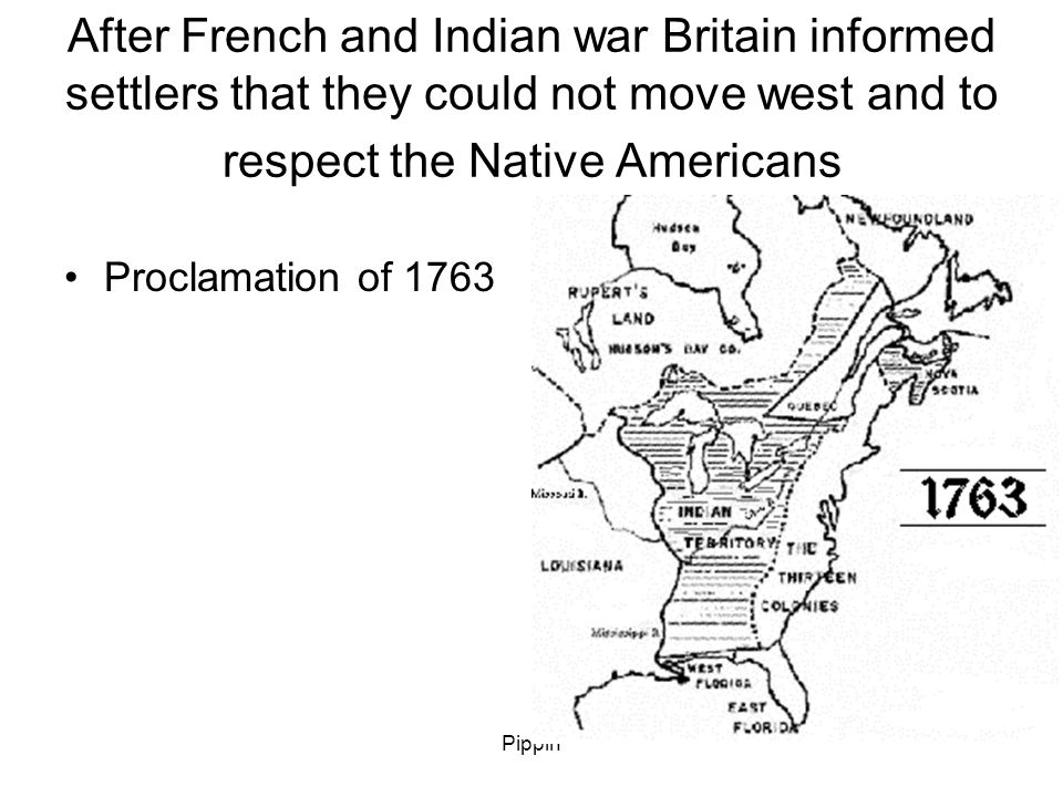 Pippin After French and Indian war Britain informed settlers that they could not move west and to respect the Native Americans Proclamation of 1763