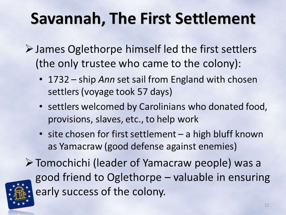 Savannah, The First Settlement  James Oglethorpe himself led the first settlers (the only trustee who came to the colony): 1732 – ship Ann set sail from England with chosen settlers (voyage took 57 days) settlers welcomed by Carolinians who donated food, provisions, slaves, etc., to help work site chosen for first settlement – a high bluff known as Yamacraw (good defense against enemies)  Tomochichi (leader of Yamacraw people) was a good friend to Oglethorpe – valuable in ensuring early success of the colony.
