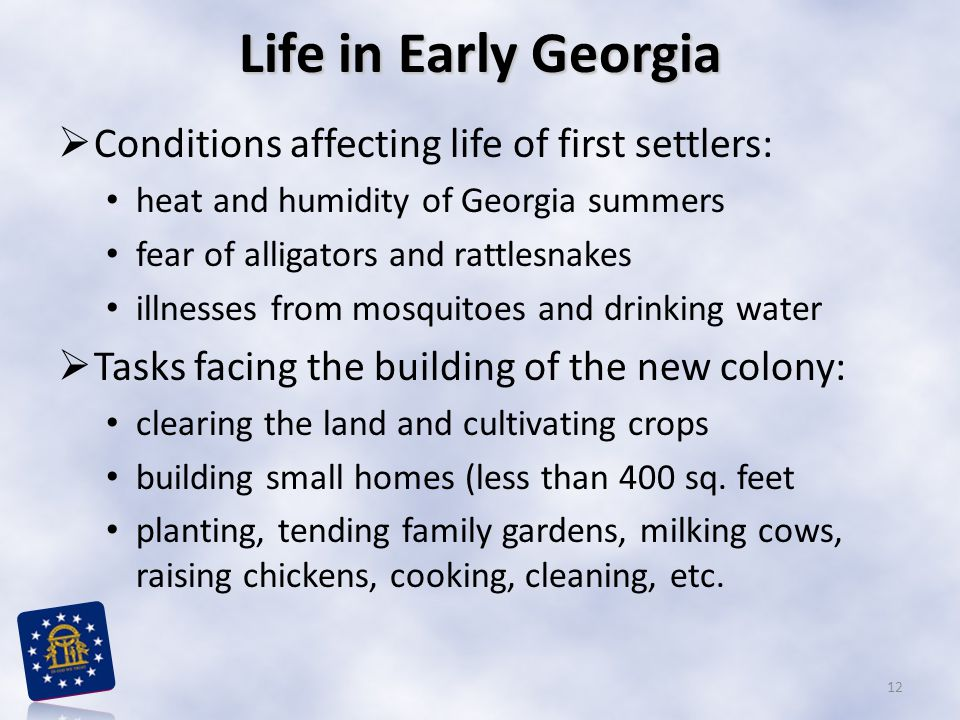 Life in Early Georgia  Conditions affecting life of first settlers: heat and humidity of Georgia summers fear of alligators and rattlesnakes illnesses from mosquitoes and drinking water  Tasks facing the building of the new colony: clearing the land and cultivating crops building small homes (less than 400 sq.