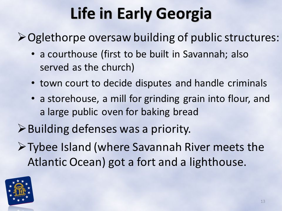 Life in Early Georgia  Oglethorpe oversaw building of public structures: a courthouse (first to be built in Savannah; also served as the church) town court to decide disputes and handle criminals a storehouse, a mill for grinding grain into flour, and a large public oven for baking bread  Building defenses was a priority.