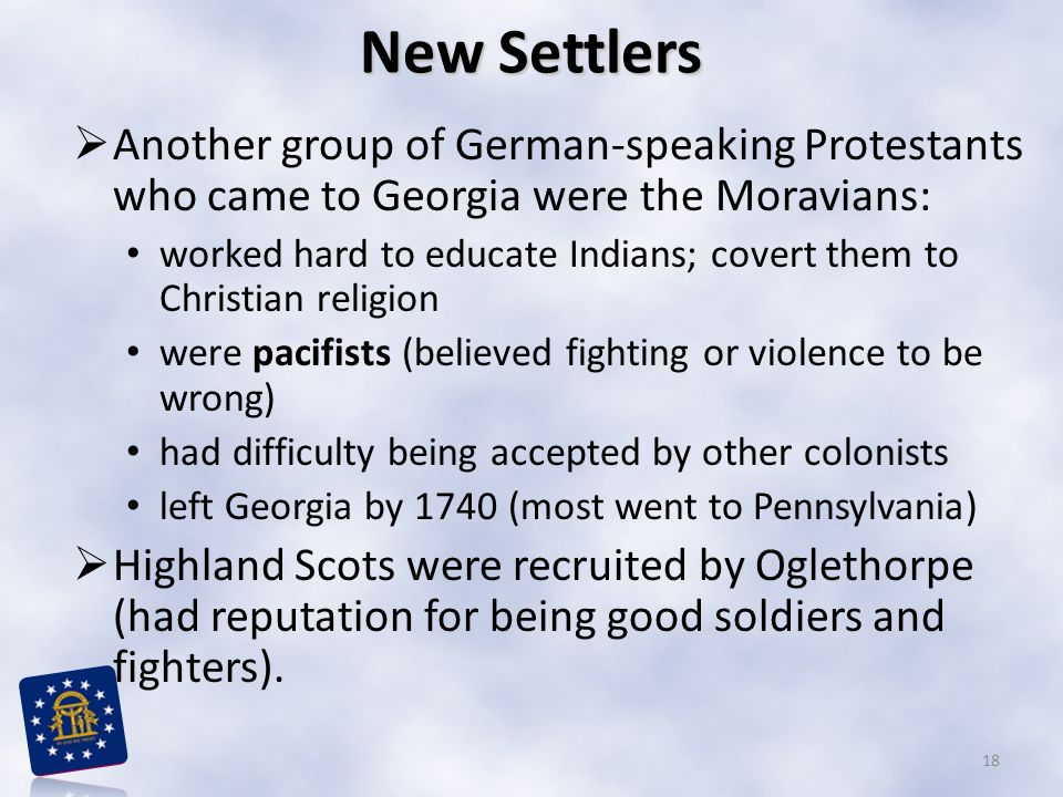 New Settlers  Another group of German-speaking Protestants who came to Georgia were the Moravians: worked hard to educate Indians; covert them to Christian religion were pacifists (believed fighting or violence to be wrong) had difficulty being accepted by other colonists left Georgia by 1740 (most went to Pennsylvania)  Highland Scots were recruited by Oglethorpe (had reputation for being good soldiers and fighters).