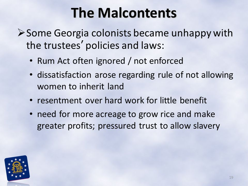 The Malcontents  Some Georgia colonists became unhappy with the trustees' policies and laws: Rum Act often ignored / not enforced dissatisfaction arose regarding rule of not allowing women to inherit land resentment over hard work for little benefit need for more acreage to grow rice and make greater profits; pressured trust to allow slavery 19