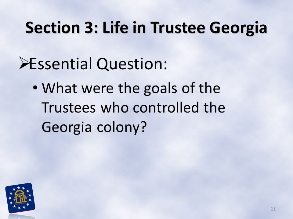 Section 3: Life in Trustee Georgia  Essential Question: What were the goals of the Trustees who controlled the Georgia colony.