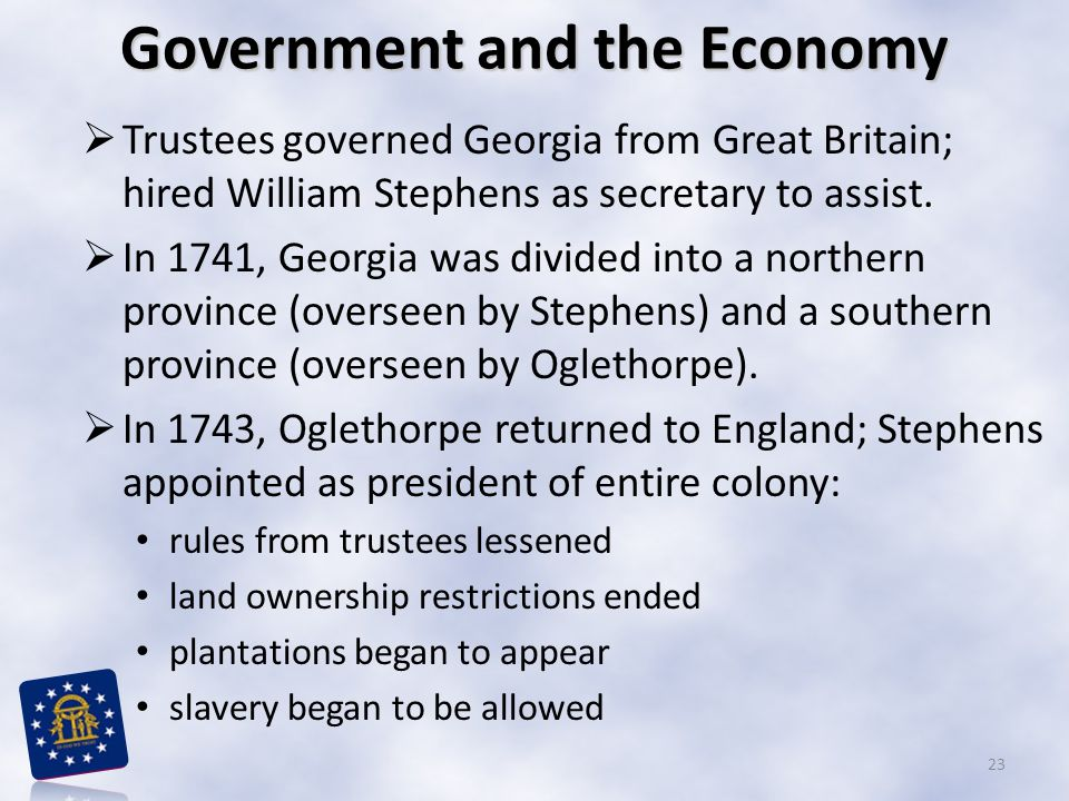 Government and the Economy  Trustees governed Georgia from Great Britain; hired William Stephens as secretary to assist.