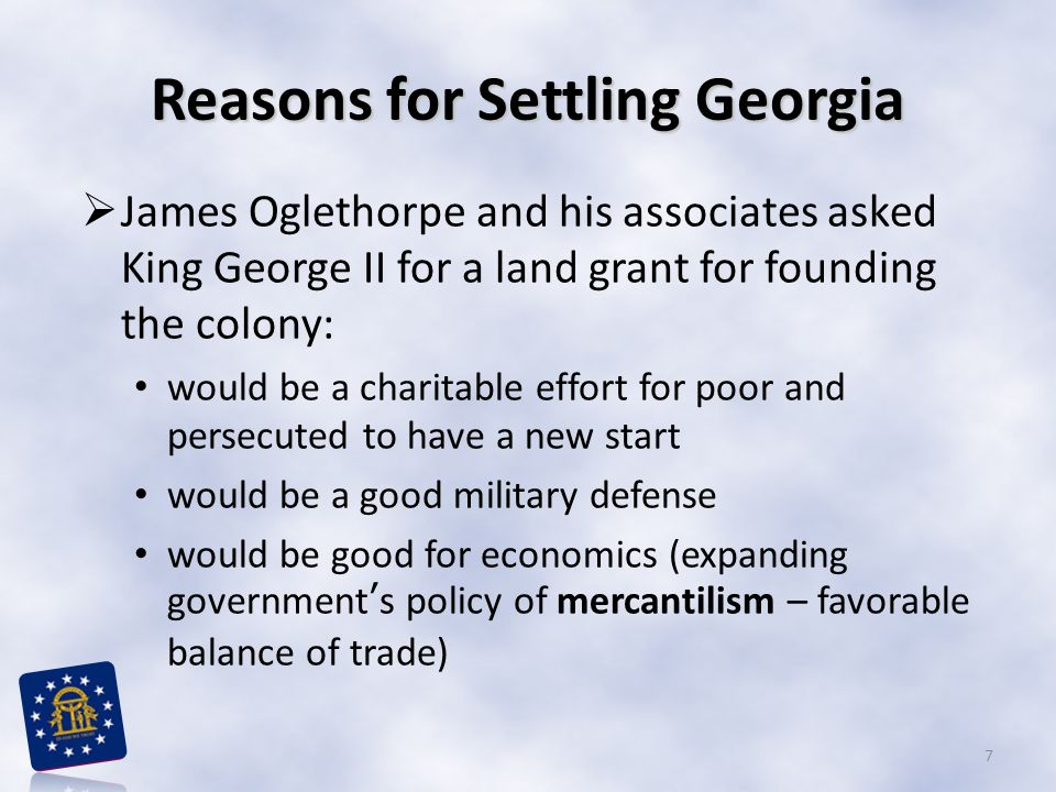 Reasons for Settling Georgia  James Oglethorpe and his associates asked King George II for a land grant for founding the colony: would be a charitable effort for poor and persecuted to have a new start would be a good military defense would be good for economics (expanding government's policy of mercantilism – favorable balance of trade) 7