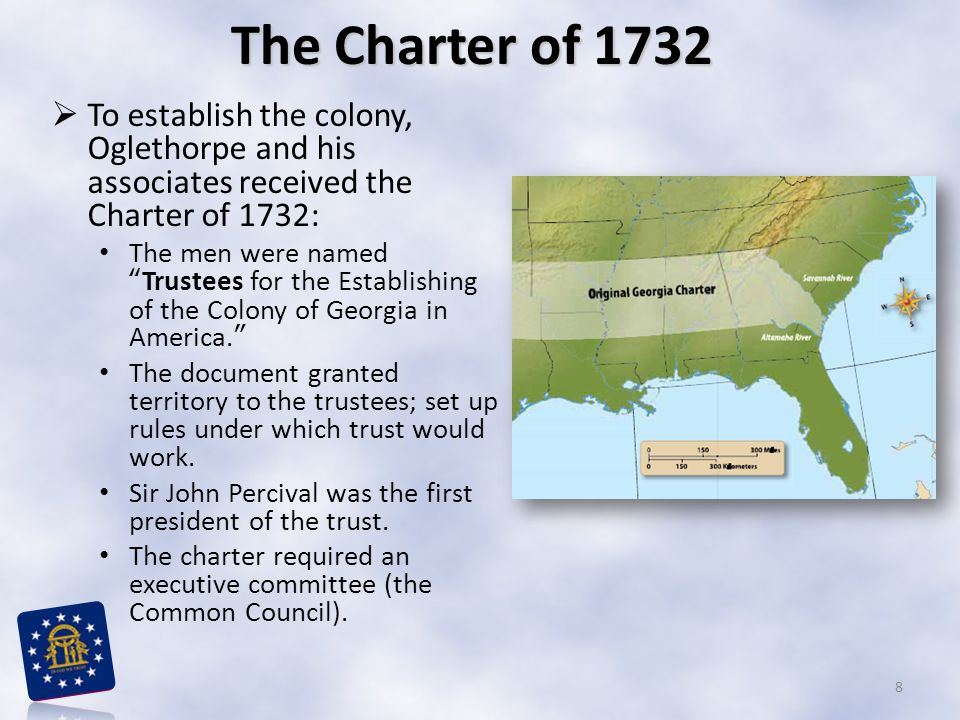  To establish the colony, Oglethorpe and his associates received the Charter of 1732: The men were named Trustees for the Establishing of the Colony of Georgia in America. The document granted territory to the trustees; set up rules under which trust would work.