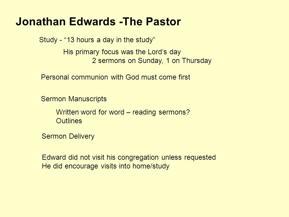 Jonathan Edwards -The Pastor Study - 13 hours a day in the study His primary focus was the Lord's day 2 sermons on Sunday, 1 on Thursday Personal communion with God must come first Sermon Manuscripts Written word for word – reading sermons.