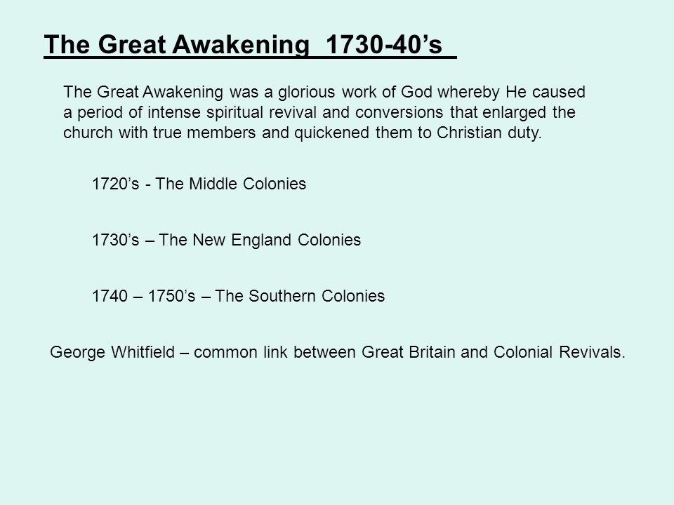 1720's - The Middle Colonies 1730's – The New England Colonies 1740 – 1750's – The Southern Colonies The Great Awakening 1730-40's The Great Awakening was a glorious work of God whereby He caused a period of intense spiritual revival and conversions that enlarged the church with true members and quickened them to Christian duty.
