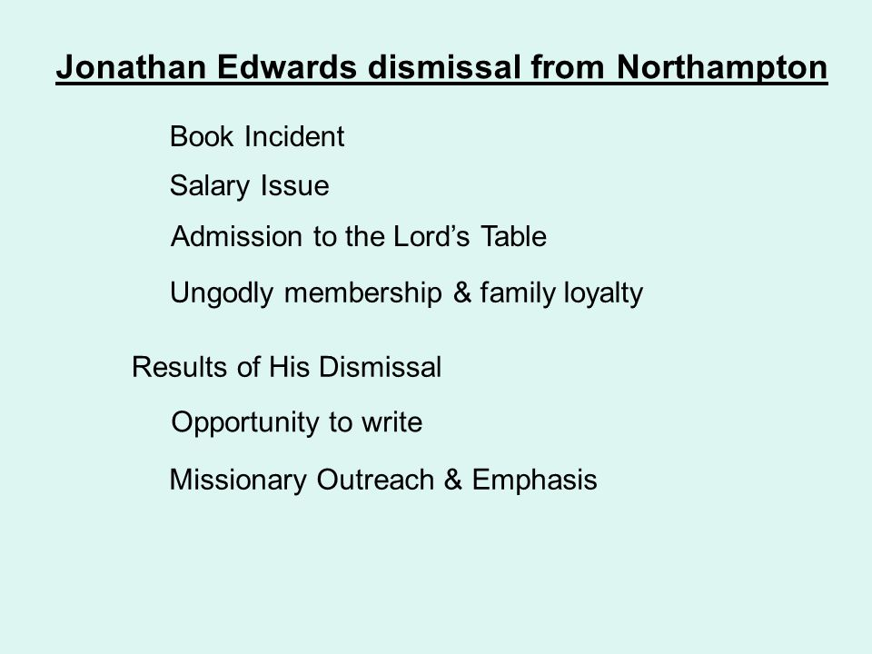 Jonathan Edwards dismissal from Northampton Book Incident Salary Issue Admission to the Lord's Table Ungodly membership & family loyalty Results of His Dismissal Opportunity to write Missionary Outreach & Emphasis