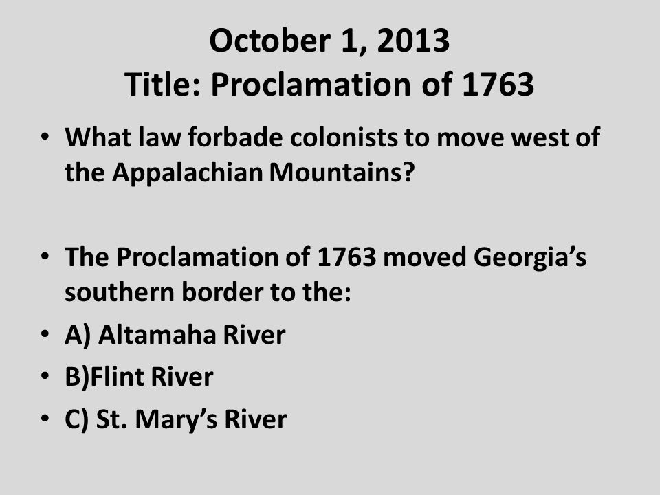 October 1, 2013 Title: Proclamation of 1763 What law forbade colonists to move west of the Appalachian Mountains.