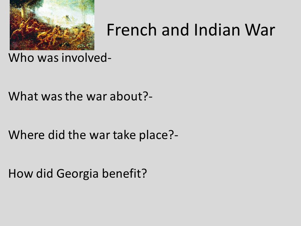 French and Indian War Who was involved- What was the war about - Where did the war take place - How did Georgia benefit