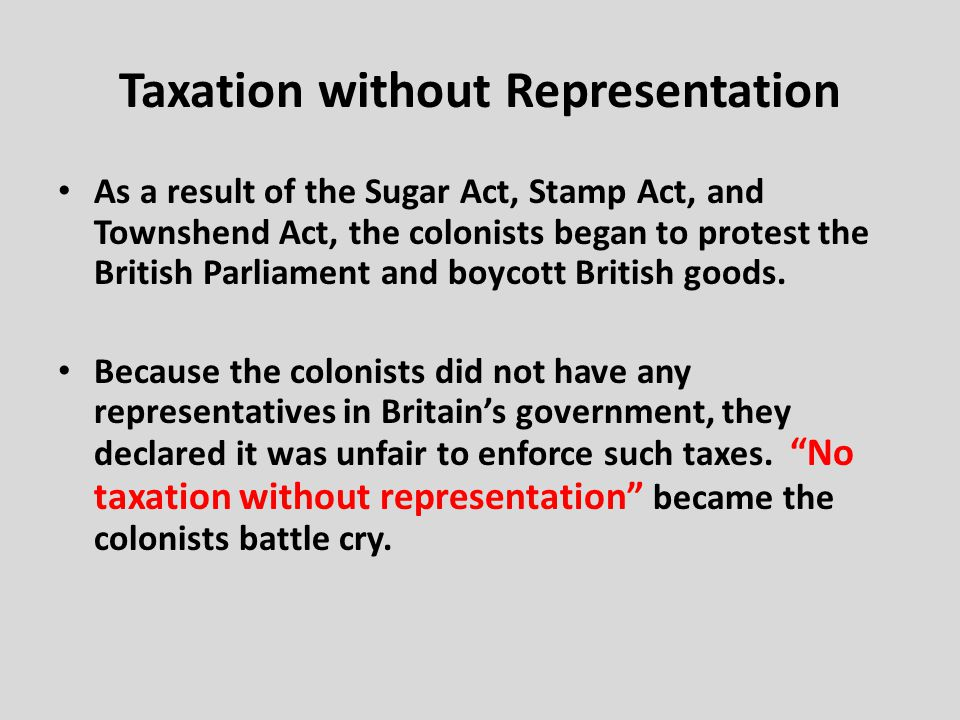 Taxation without Representation As a result of the Sugar Act, Stamp Act, and Townshend Act, the colonists began to protest the British Parliament and