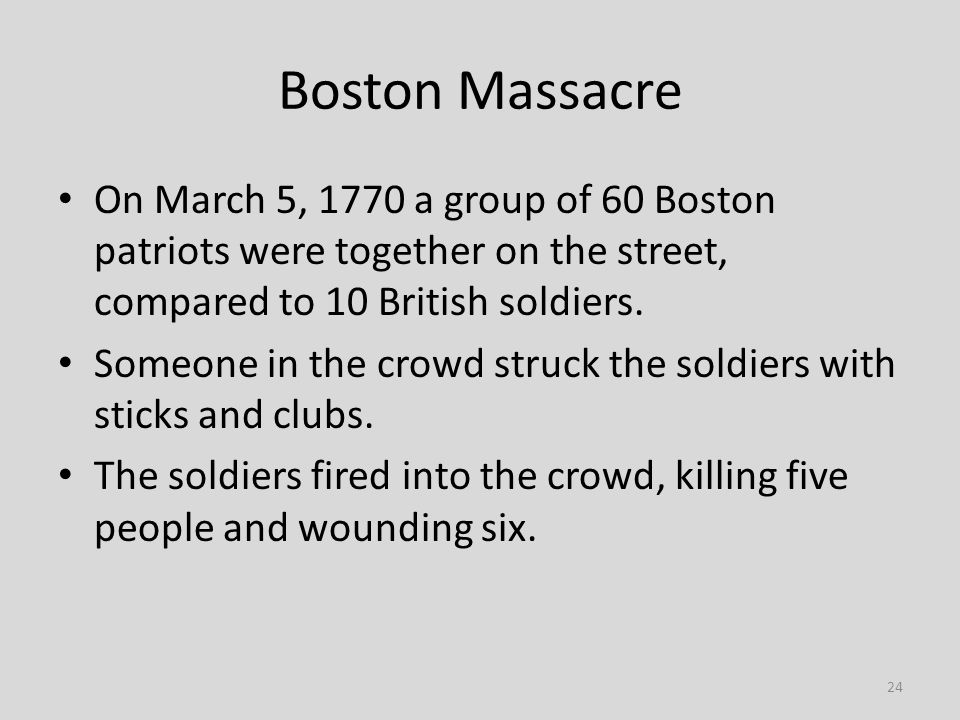 24 Boston Massacre On March 5, 1770 a group of 60 Boston patriots were together on the street, compared to 10 British soldiers. Someone in the crowd s