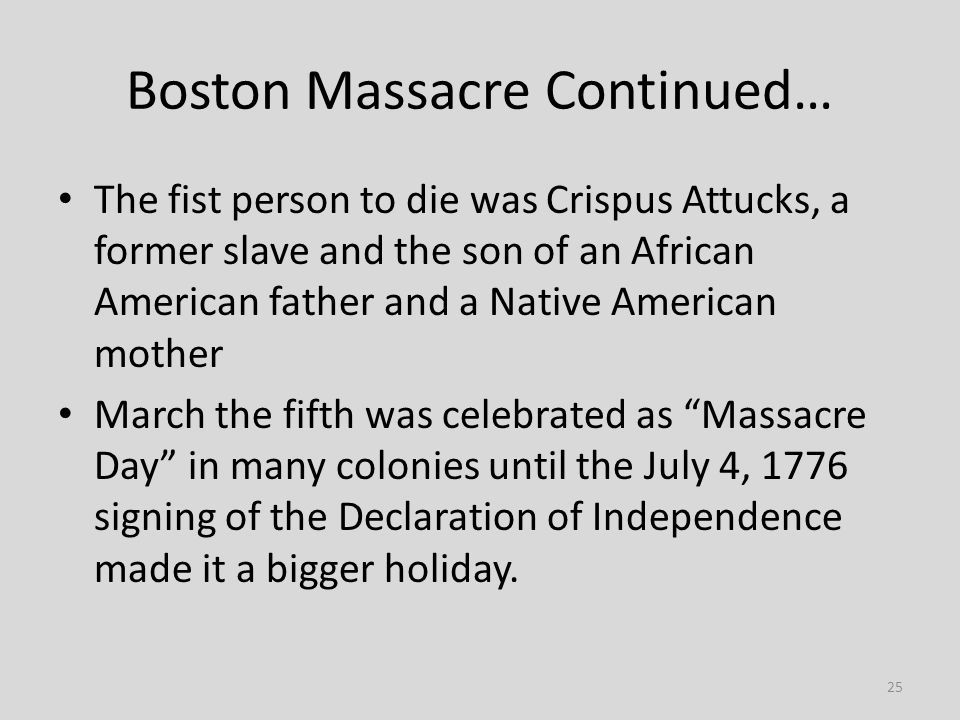 25 Boston Massacre Continued… The fist person to die was Crispus Attucks, a former slave and the son of an African American father and a Native American mother March the fifth was celebrated as Massacre Day in many colonies until the July 4, 1776 signing of the Declaration of Independence made it a bigger holiday.