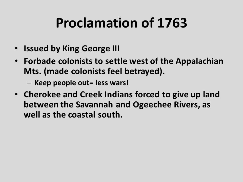 Proclamation of 1763 Issued by King George III Forbade colonists to settle west of the Appalachian Mts. (made colonists feel betrayed). – Keep people