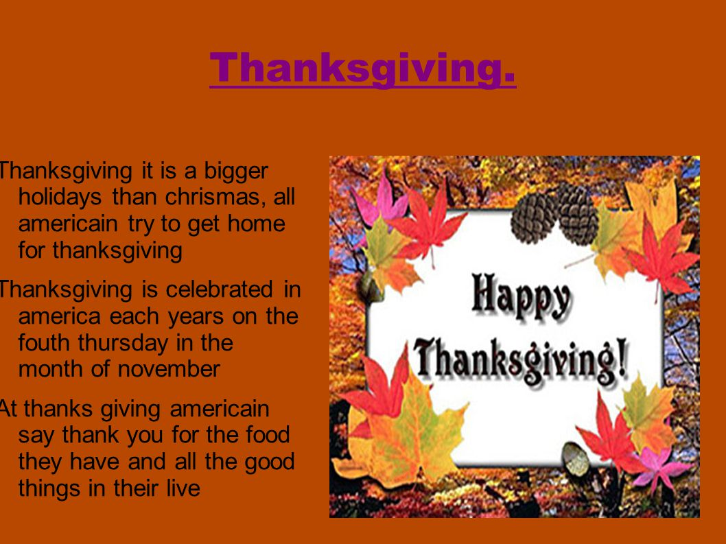 Thanksgiving. Thanksgiving it is a bigger holidays than chrismas, all americain try to get home for thanksgiving Thanksgiving is celebrated in america