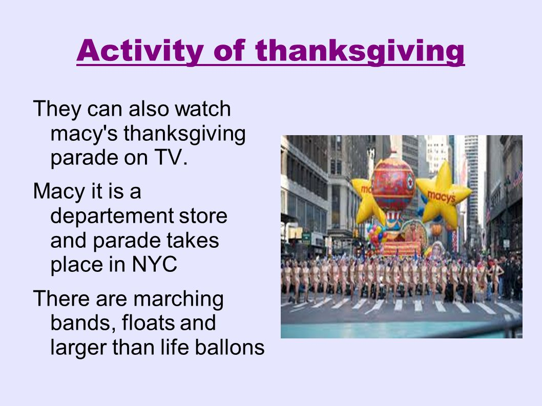 Activity of thanksgiving They can also watch macy's thanksgiving parade on TV. Macy it is a departement store and parade takes place in NYC There are