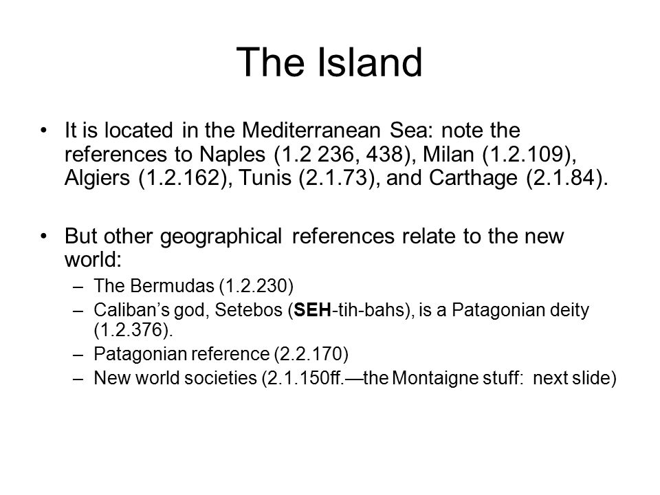 The Island It is located in the Mediterranean Sea: note the references to Naples (1.2 236, 438), Milan (1.2.109), Algiers (1.2.162), Tunis (2.1.73), and Carthage (2.1.84).