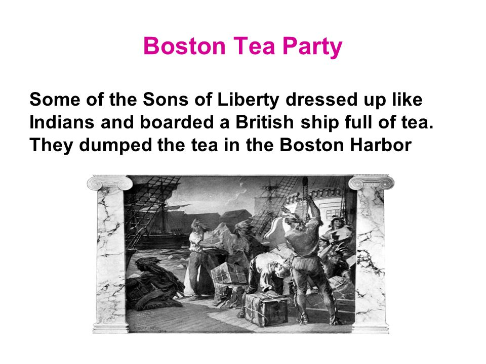 Boston Tea Party Some of the Sons of Liberty dressed up like Indians and boarded a British ship full of tea. They dumped the tea in the Boston Harbor