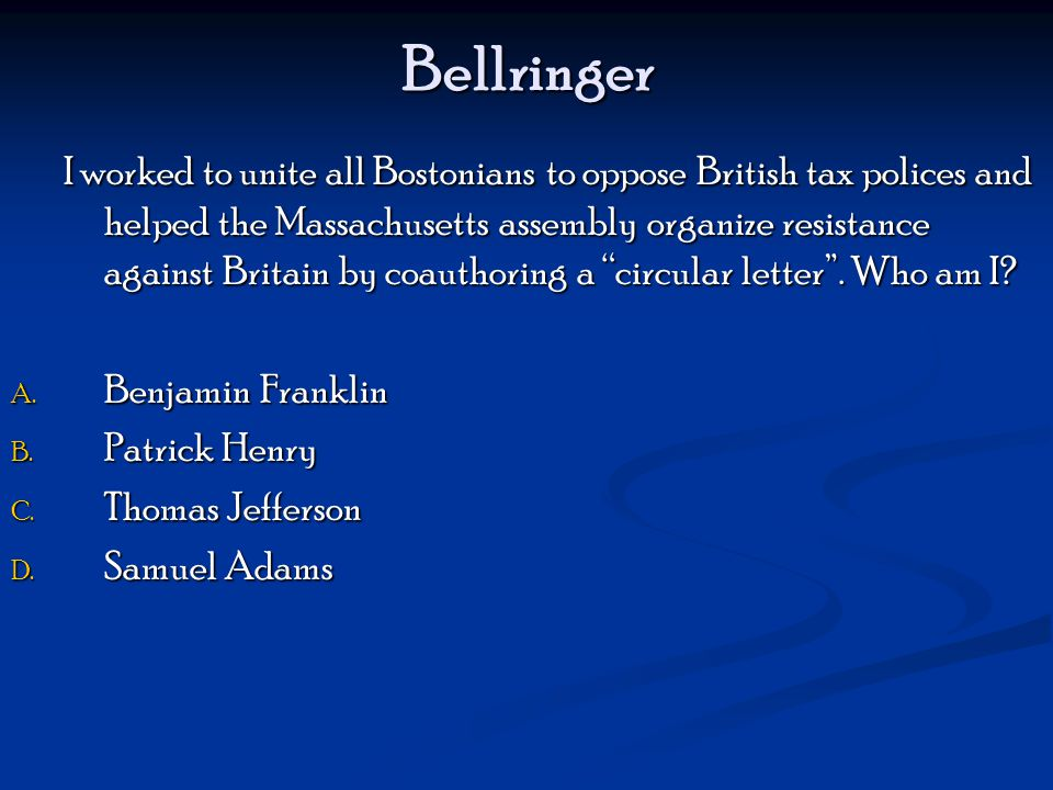 Bellringer I worked to unite all Bostonians to oppose British tax polices and helped the Massachusetts assembly organize resistance against Britain by coauthoring a circular letter .