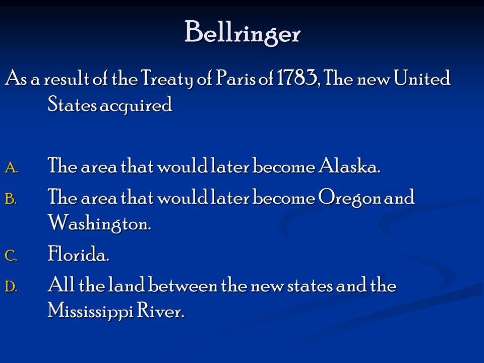 Bellringer As a result of the Treaty of Paris of 1783, The new United States acquired A.