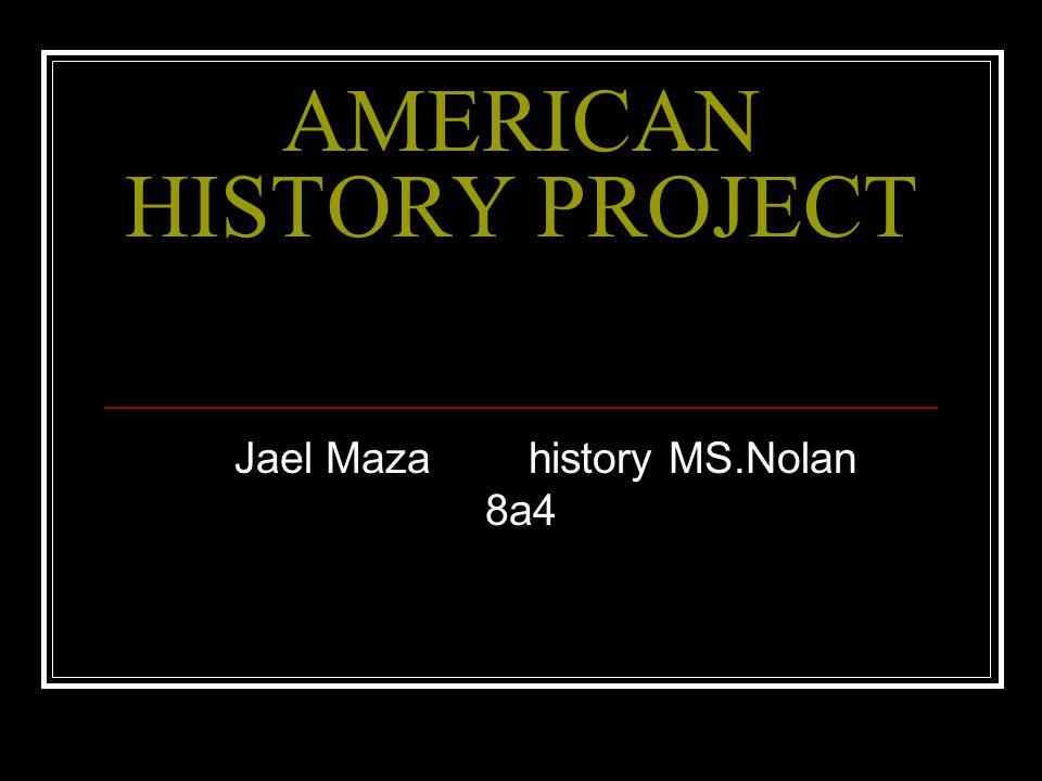 AMERICAN HISTORY PROJECT Jael Maza history MS.Nolan 8a4