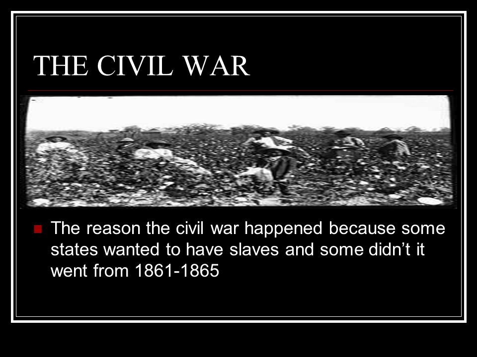 THE CIVIL WAR The reason the civil war happened because some states wanted to have slaves and some didn't it went from 1861-1865