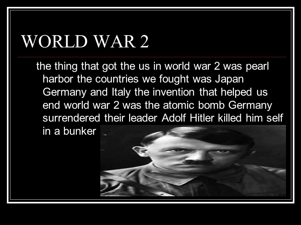 WORLD WAR 2 the thing that got the us in world war 2 was pearl harbor the countries we fought was Japan Germany and Italy the invention that helped us