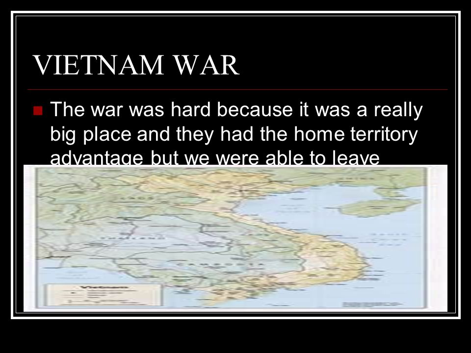 VIETNAM WAR The war was hard because it was a really big place and they had the home territory advantage but we were able to leave