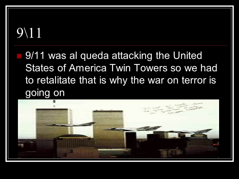 9\11 9/11 was al queda attacking the United States of America Twin Towers so we had to retalitate that is why the war on terror is going on