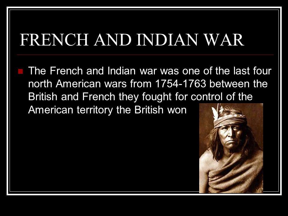 FRENCH AND INDIAN WAR The French and Indian war was one of the last four north American wars from 1754-1763 between the British and French they fought