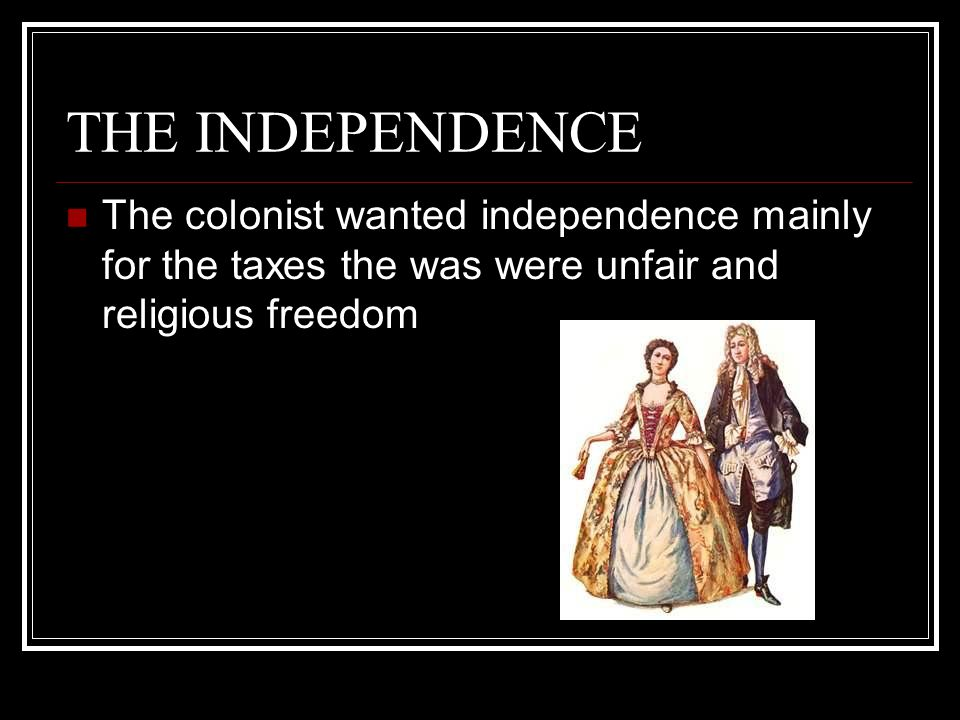 THE INDEPENDENCE The colonist wanted independence mainly for the taxes the was were unfair and religious freedom