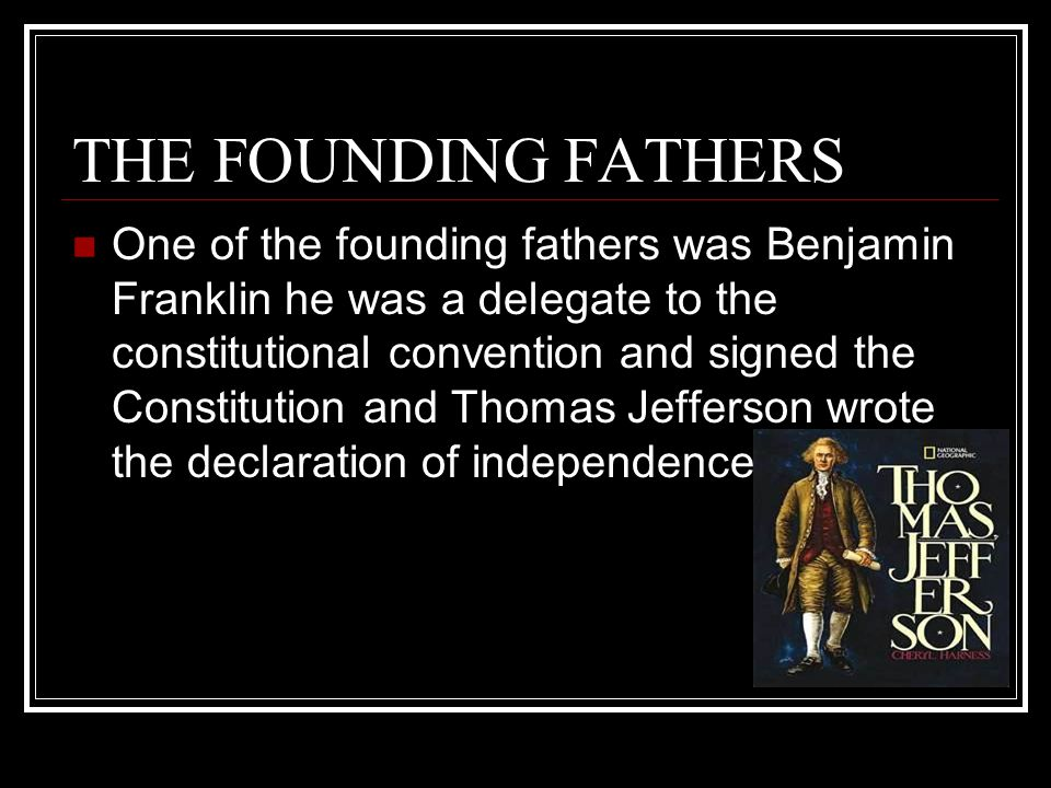 THE FOUNDING FATHERS One of the founding fathers was Benjamin Franklin he was a delegate to the constitutional convention and signed the Constitution