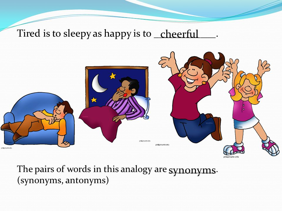 Tired is to sleepy as happy is to ____________.The pairs of words in this analogy are __________.
