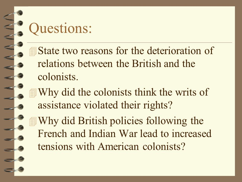 Questions: 4 State two reasons for the deterioration of relations between the British and the colonists. 4 Why did the colonists think the writs of as