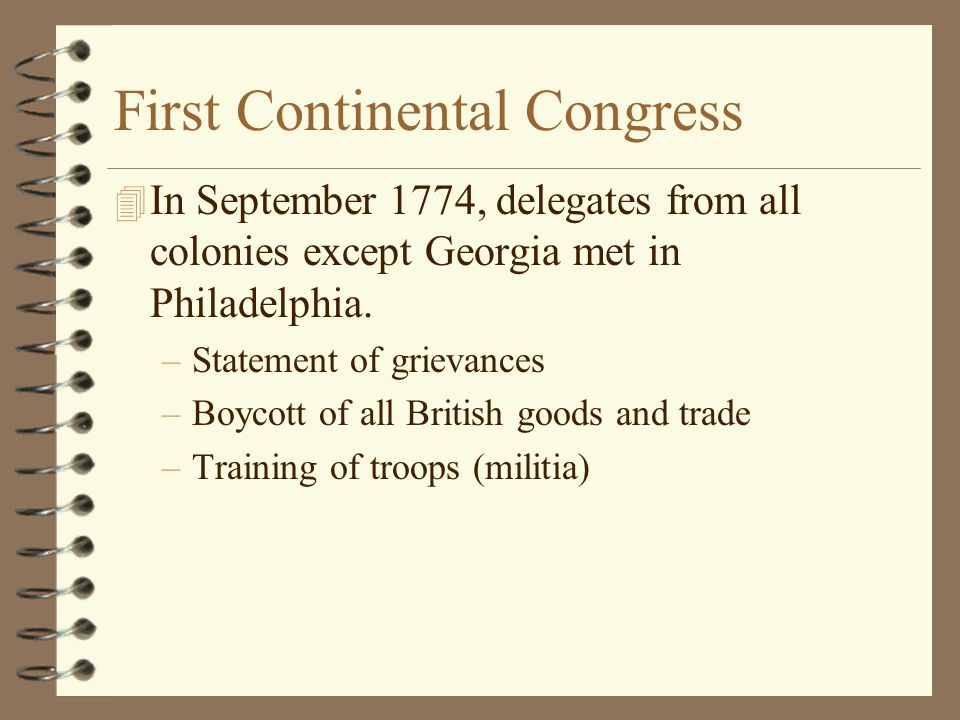 First Continental Congress 4 In September 1774, delegates from all colonies except Georgia met in Philadelphia. –Statement of grievances –Boycott of a