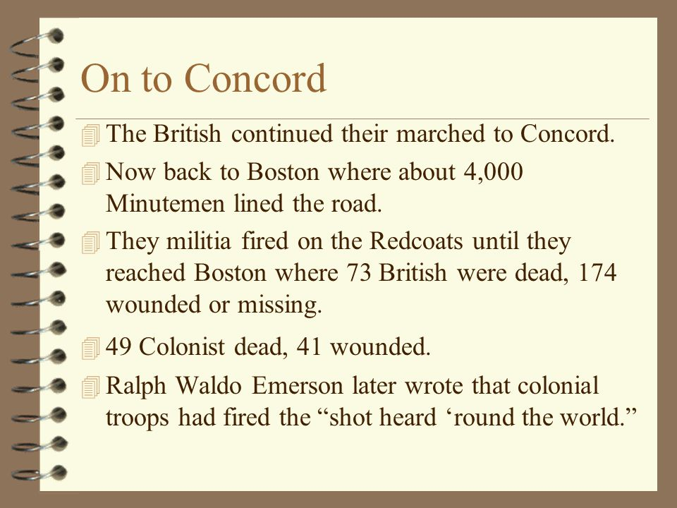 On to Concord 4 The British continued their marched to Concord. 4 Now back to Boston where about 4,000 Minutemen lined the road. 4 They militia fired