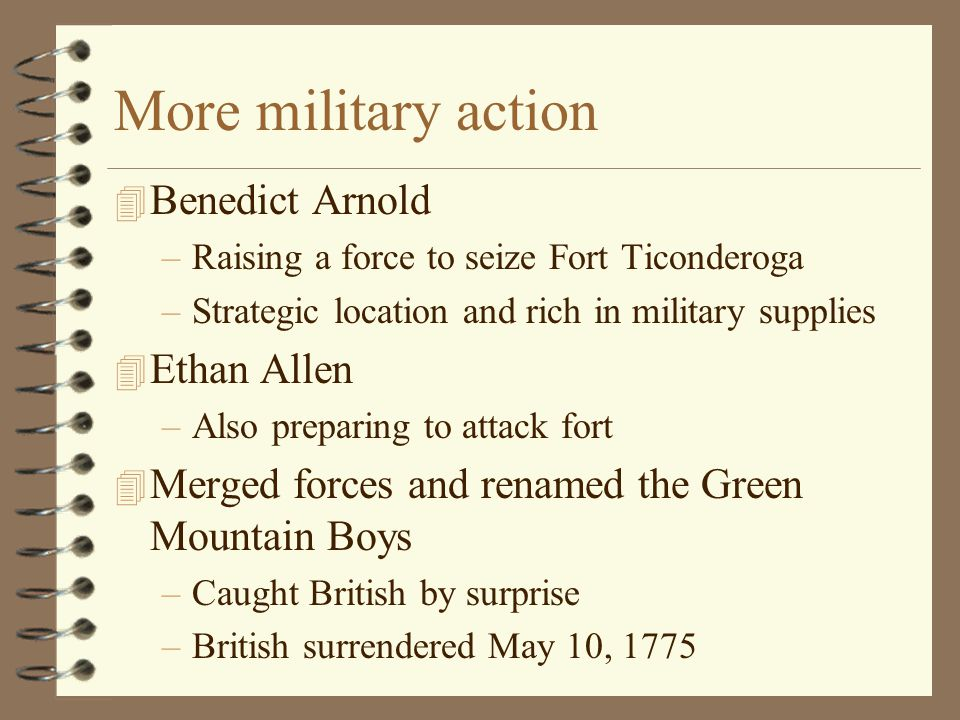 More military action 4 Benedict Arnold –Raising a force to seize Fort Ticonderoga –Strategic location and rich in military supplies 4 Ethan Allen –Als