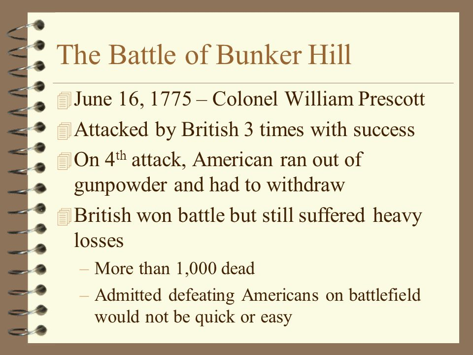 The Battle of Bunker Hill 4 June 16, 1775 – Colonel William Prescott 4 Attacked by British 3 times with success 4 On 4 th attack, American ran out of