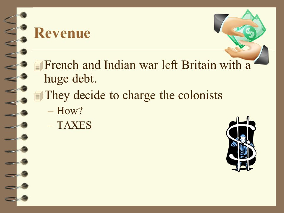 Revenue 4 French and Indian war left Britain with a huge debt. 4 They decide to charge the colonists –How? –TAXES