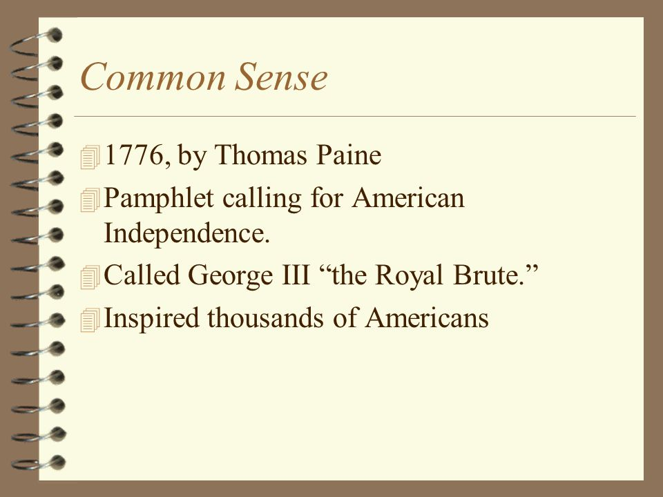 """Common Sense 4 1776, by Thomas Paine 4 Pamphlet calling for American Independence. 4 Called George III """"the Royal Brute."""" 4 Inspired thousands of Amer"""