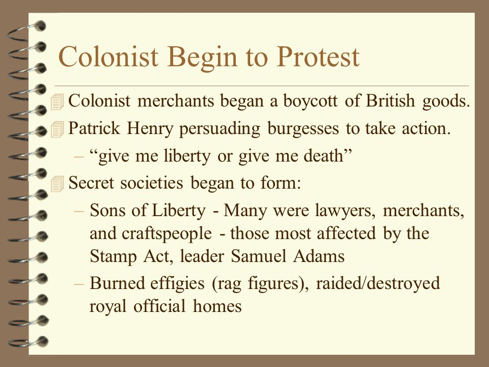"""Colonist Begin to Protest 4 Colonist merchants began a boycott of British goods. 4 Patrick Henry persuading burgesses to take action. –""""give me libert"""