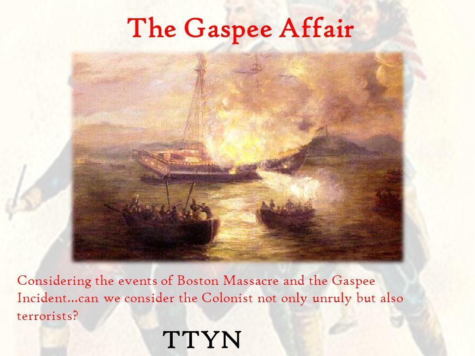 The Gaspee Affair Considering the events of Boston Massacre and the Gaspee Incident…can we consider the Colonist not only unruly but also terrorists.