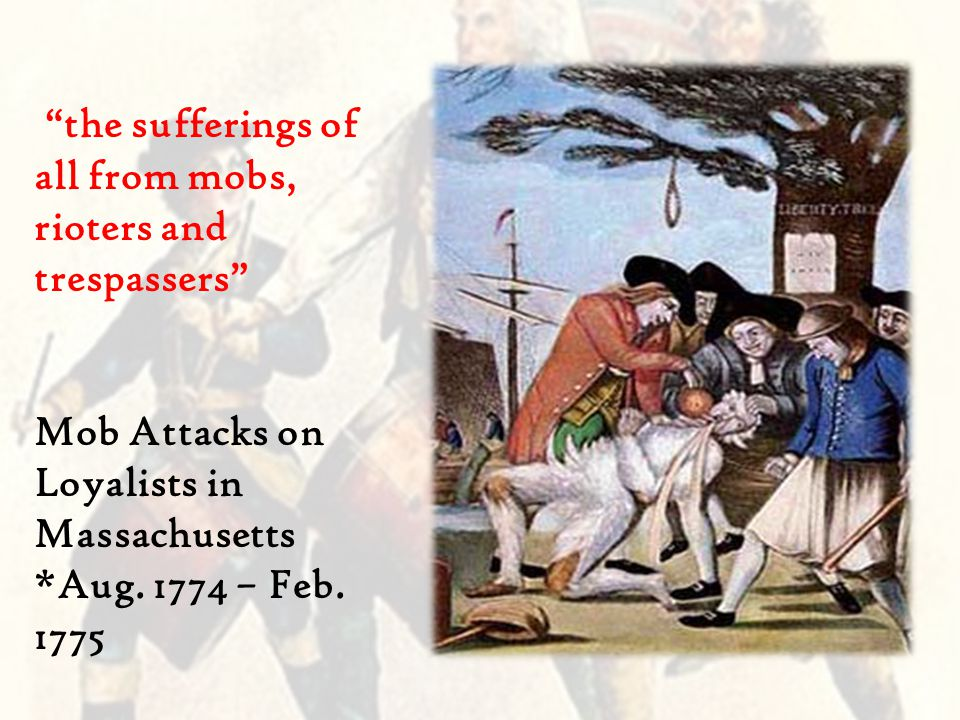 the sufferings of all from mobs, rioters and trespassers Mob Attacks on Loyalists in Massachusetts *Aug.