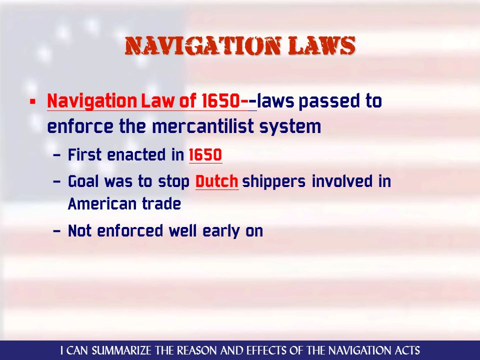 Navigation laws Navigation Law of 1650--laws passed to enforce the mercantilist system – First enacted in 1650 – Goal was to stop Dutch shippers involved in American trade – Not enforced well early on I CAN SUMMARIZE THE REASON AND EFFECTS OF THE NAVIGATION ACTS