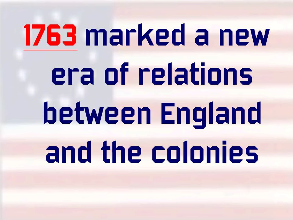 1763 marked a new era of relations between England and the colonies