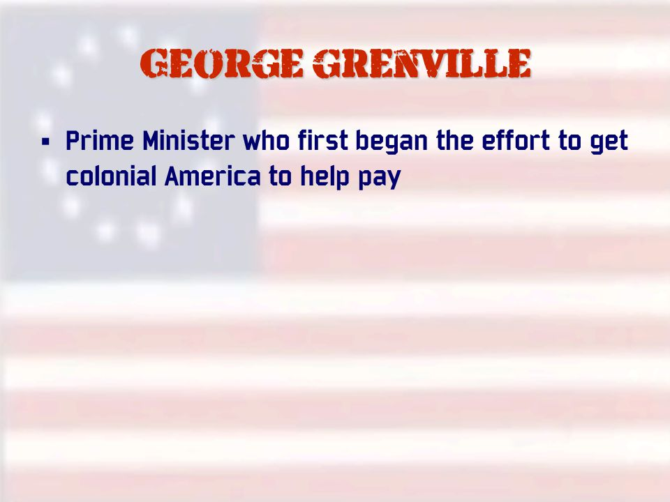 George grenville Prime Minister who first began the effort to get colonial America to help pay