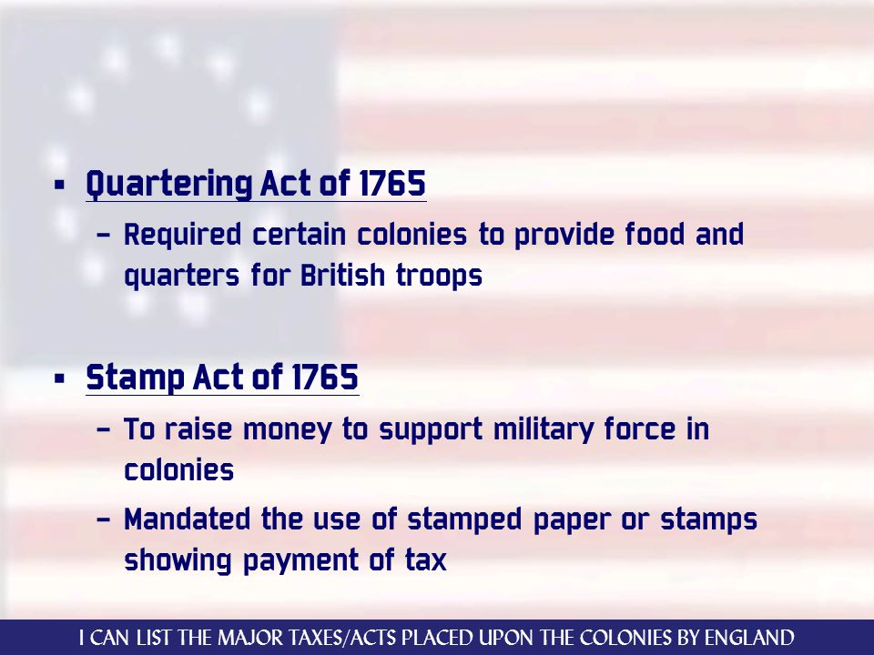 Quartering Act of 1765 – Required certain colonies to provide food and quarters for British troops Stamp Act of 1765 – To raise money to support military force in colonies – Mandated the use of stamped paper or stamps showing payment of tax I CAN LIST THE MAJOR TAXES/ACTS PLACED UPON THE COLONIES BY ENGLAND